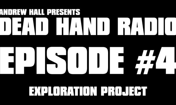 Dead Hand Radio Ep 4 - Exploration Project
