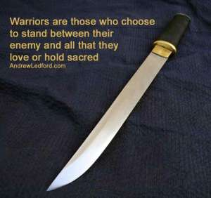 Warriors are those who choose to stand between their enemy and all that they love or hold sacred. This quote was originally paired with a photo of a European sword. I don't own any European swords. I do own an Asian short sword modeled after a European sword. Just this weekend I was explaining to a couple friends how these short swords have been used in fairly recent wars. One thing is for sure, people like using weapons. Probably doesn't matter much if it's a slab of cold steel or a nuclear missile. Although killing someone with a knife is a bit more intimate than destroying an entire county with nuclear missiles.
