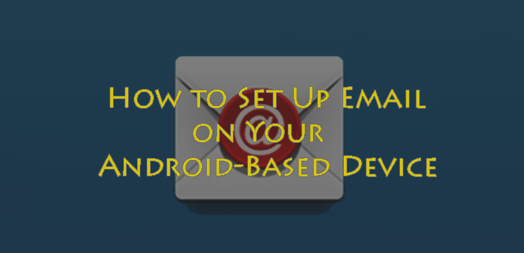 How to Set Up Email on Your Android Based Device