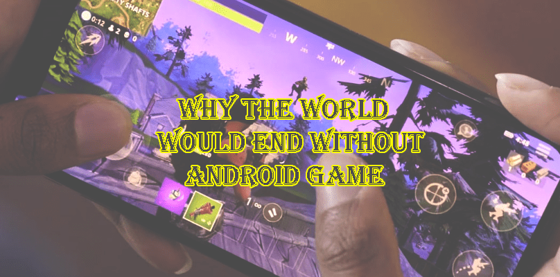Why the world would end without Android Game