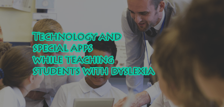 Technology and special apps while teaching students with dyslexia