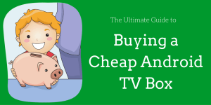 Ultimate guide to buying a cheap Android TV box