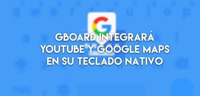 La nueva actualización de Gboard implantará Youtube y Google Maps