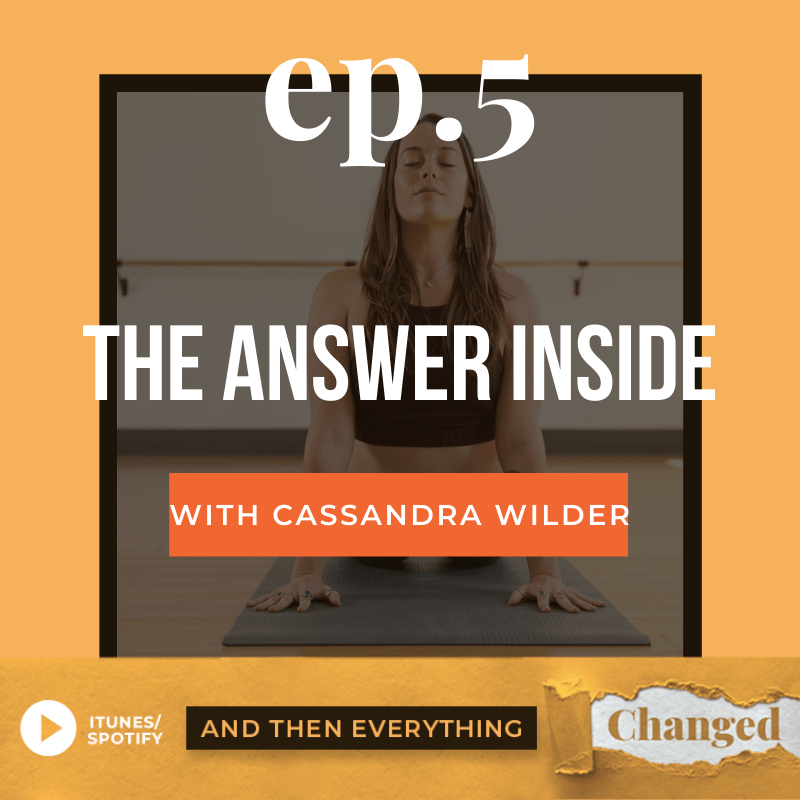 And Then Everything Changed Podcast - Episode 5: The Answer Inside ft. Cassandra Wilder