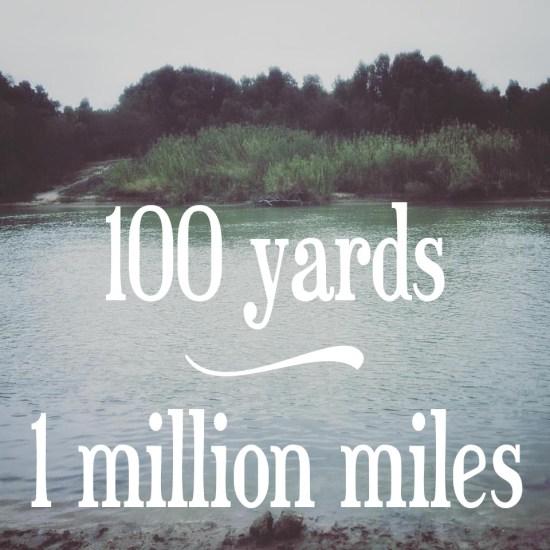 sometimes 100 yards is like 1 million miles