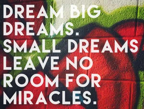 dream big dreams. Small dreams leave no room for a miracle  -andy bondurant