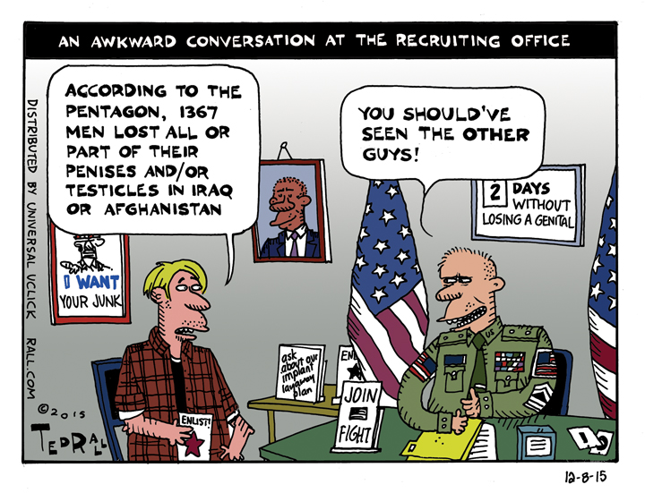 Ted Rall cartoon According to the Pentagon, 1,367 soldiers lost all or part of their genitals in the wars in Afghanistan and Iraq between 2001 and 2013. Bet that's not something they tell you at the recruiting center.