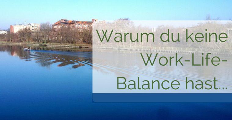 Warum du keine Work-Life-Balance hast….
