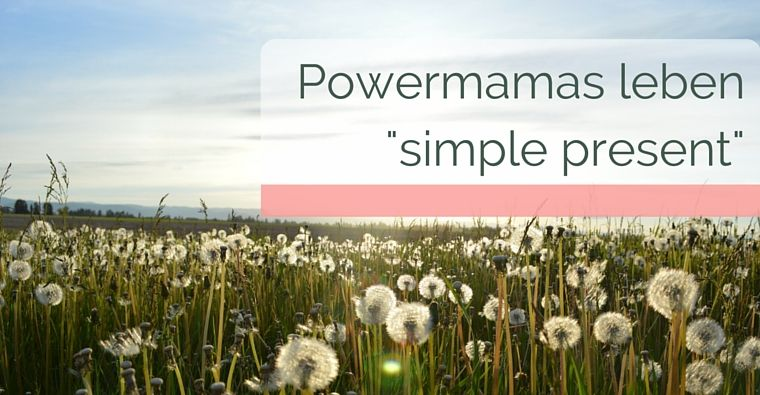 "Powermamas leben ""simple present"""