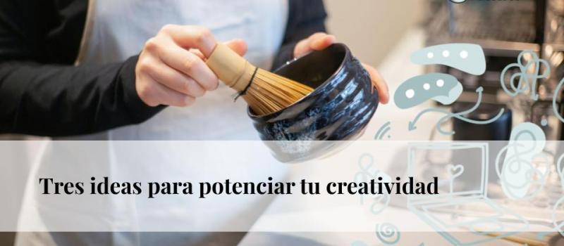 Tres ideas para potenciar tu creatividad
