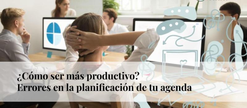 ¿Cómo ser más productivo? Errores en la planificación de tu agenda