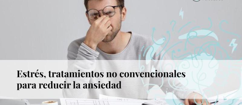 Estrés: tratamientos no convencionales para reducir la ansiedad