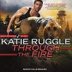 Audiobook Review: Through the Fire (Rocky Mountain K9 Unit #4) by Katie Ruggle (Narrator: Callie Beaulieu)