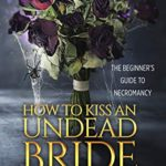 ARC Review: How to Kiss an Undead Bride: The Epilogues (The Beginner's Guide to Necromancy #7) by Hailey Edwards