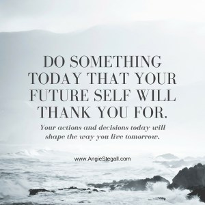 Your actions and decisions today will shape the way you will live in the future.
