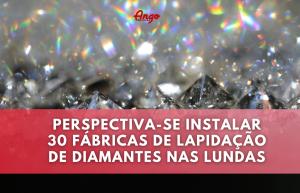 30 fábricas de Lapidação e Escola de Formação para o Sector Diamantífero