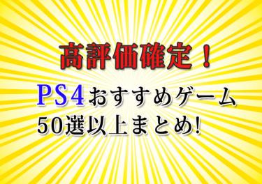 【PS4おすすめ】高評価確定!ゲームソフト50選以上まとめ《2019年保存版》