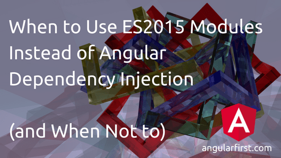 When to Use ES2015 Modules Instead of Angular Dependency Injection Title Image