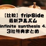 【比較】fripSide最新アルバム「infinite synthesis 4」3社特典まとめ