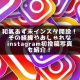 和氣あず未インスタ開設!その経緯やおしゃれなinstagram初投稿写真も紹介!
