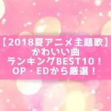 【2018夏アニメ主題歌】かわいい曲ランキングBEST10!OP・EDから厳選!