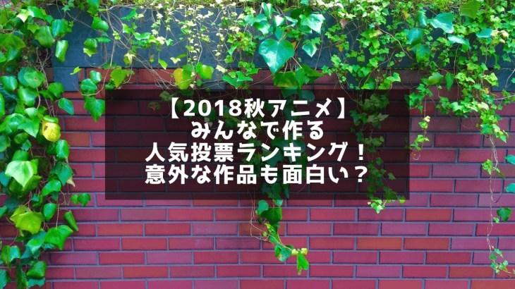 【2018秋アニメ】みんなで作る人気投票ランキング!意外な作品も面白い?
