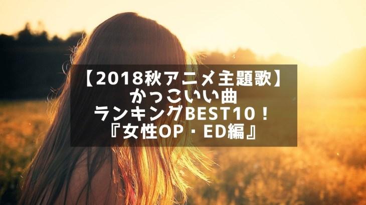 【2018秋アニメ主題歌】かっこいい曲ランキングBEST10!『女性OP・ED編』