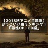 【2018秋アニメ主題歌】かっこいい曲ランキング!『男性OP・ED編』投票有!