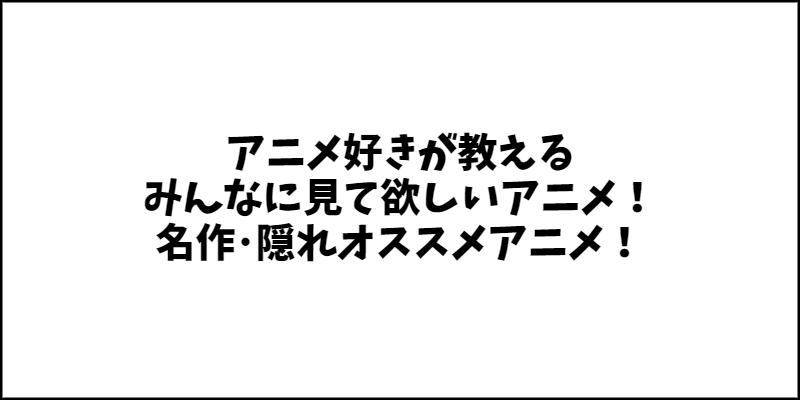 アニメ好きが教えるみんなに見て欲しいアニメ!名作・隠れオススメアニメ!