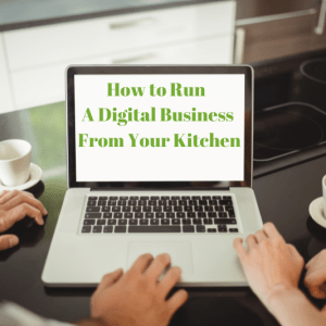 How to Run A Digital Business From Your Kitchen