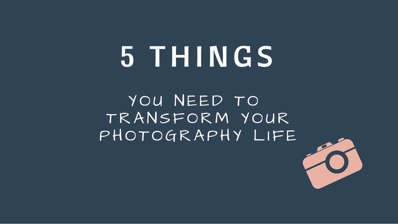 5 things you need to transform your photography