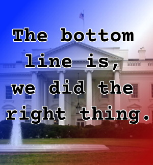 Pull quote from romantic fiction serial White House Rhapsody: The bottom line is, we did the right thing.