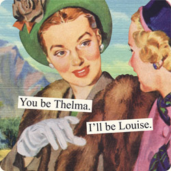 You Be Thelma Ill Be Louise Anne Taintor