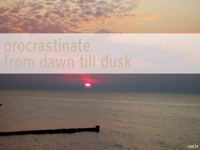 procrastinate from dawn till dusk