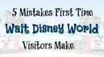 5 Mistakes First Time Walt Disney World Visitors Make