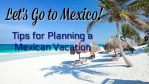 Let's Go to Mexico! Tips for Planning a Mexican Vacation