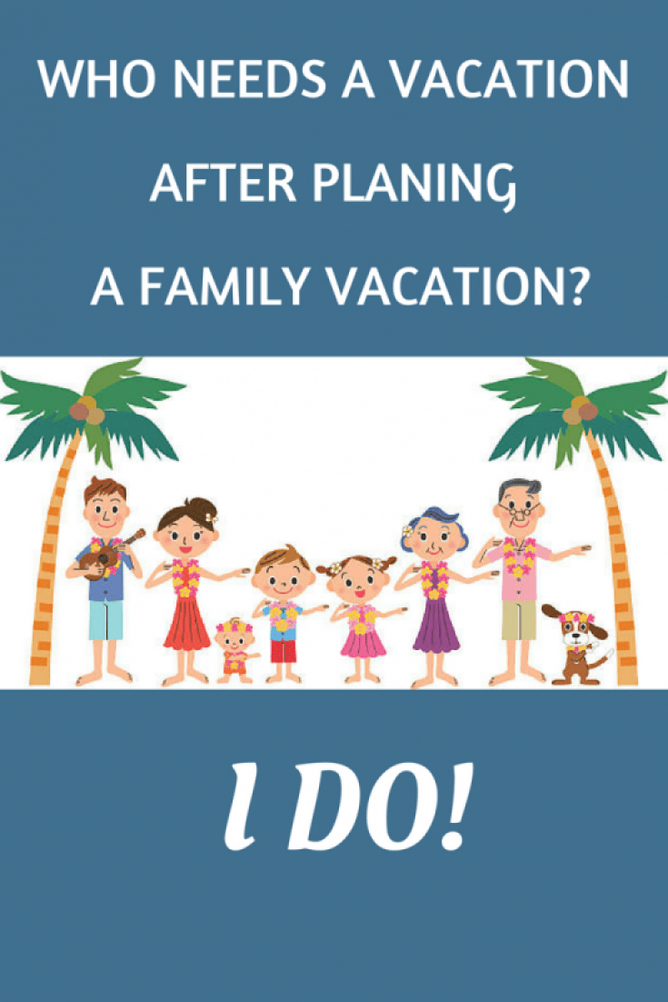 Who Needs a Vacation After Planning a Family Vacation I Do – Vacation Planning Sites