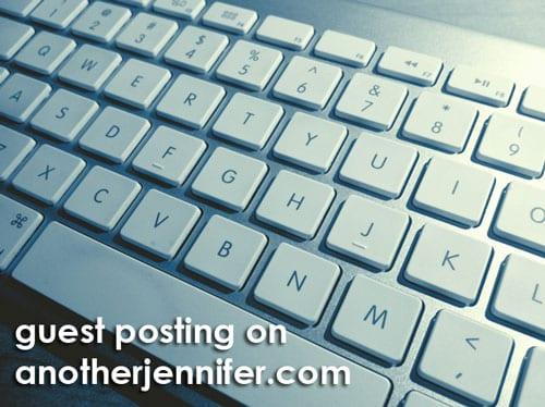 guest posting on anotherjennifer.com
