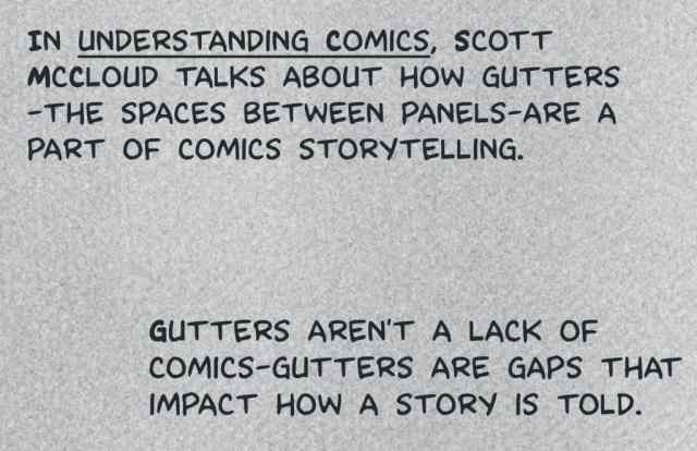 "In ""Understanding Comics,"" Scott McCloud talks about how gutters--the spaces between panels--are a part of comics storytelling. Gutters aren't a lack of comics--gutters are gaps that impact how a story is told."