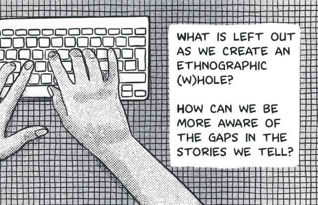What is left out as we create an ethnographic (w)hole? How can we be more aware of the gaps in the stories we tell? [Hands are typing on a keyboard in the background, with a striped background.]