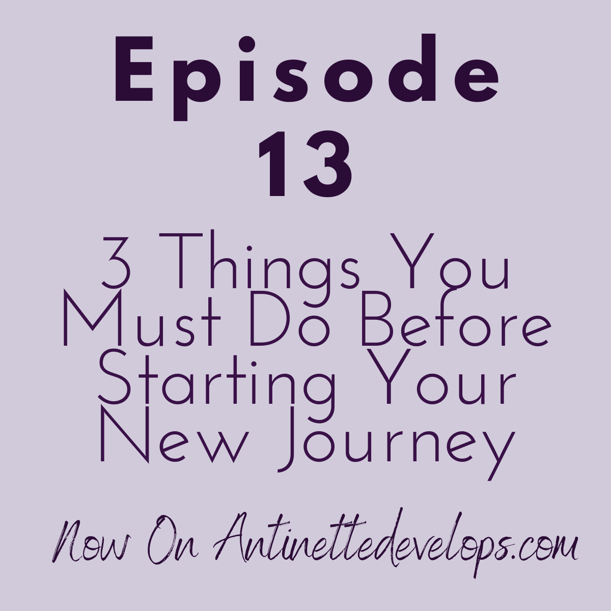 Episode 13: 3 Things You Must Do Before You Start Your New Journey