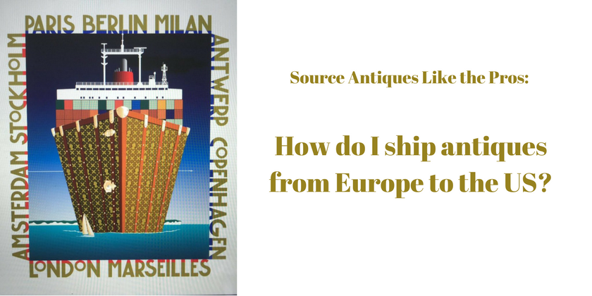 Source Antiques Like the Pros - How do I ship antiques from Europe to the US | Toma Clark Haines | The Antiques Diva