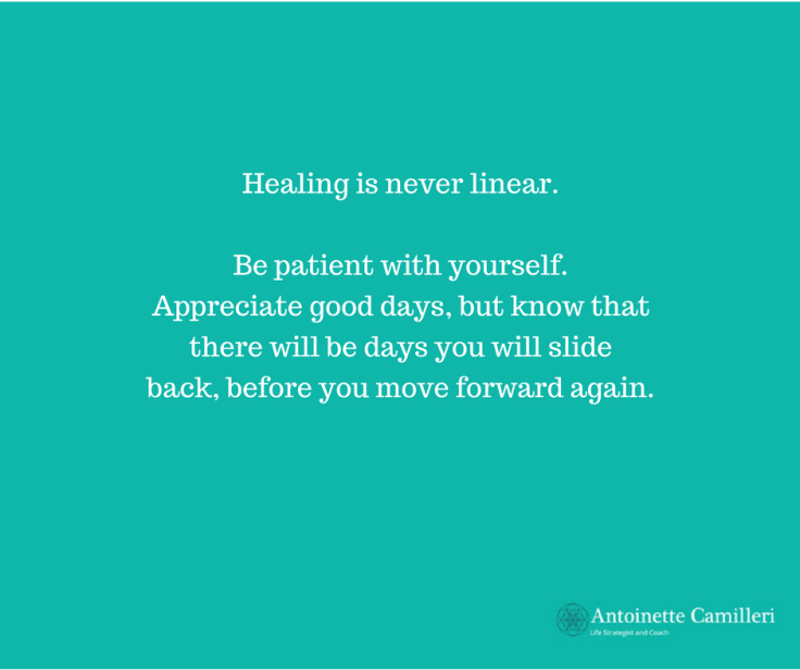 Life Coach about Healing - Healing is not linear. Be patient with yourself. It will get better but there may be relapses as well