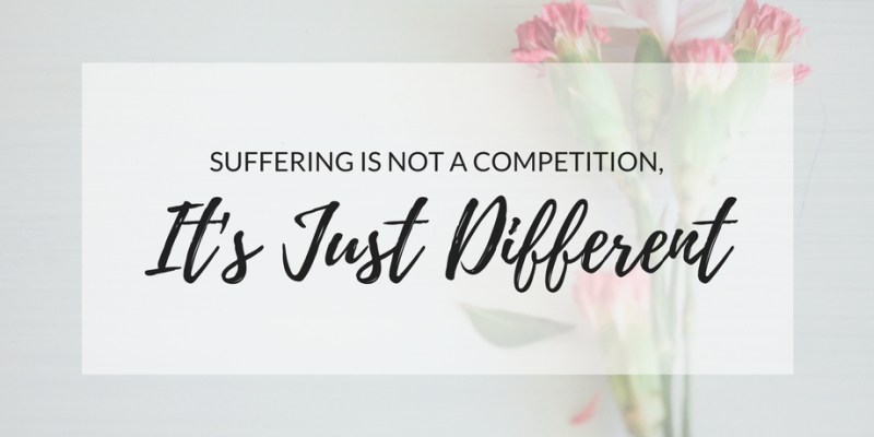 Suffering is not a competition. It's just different