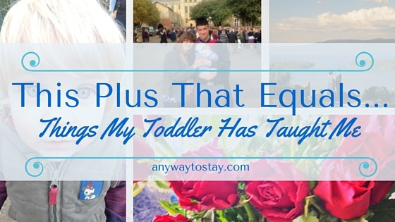 This Plus That Equals…. Things My Toddler Has Taught Me