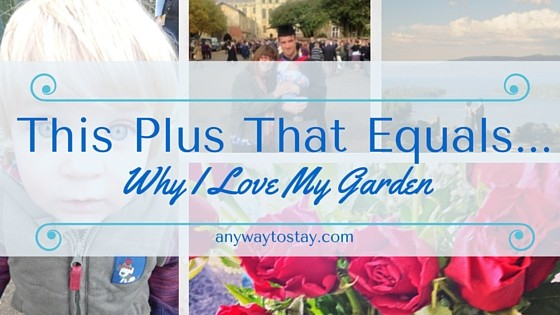This Plus That Equals…. Why I Love My Garden