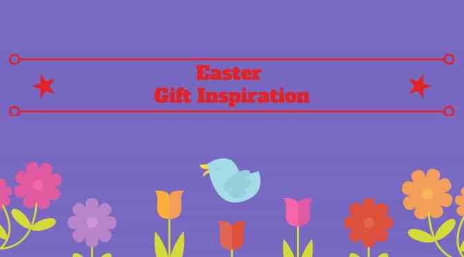 Easter Gift Guide 2017