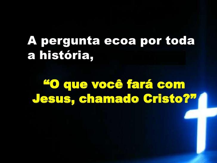 Que farei de Jesus chamado O Cristo?