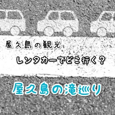 レンタカーで巡る屋久島  世界遺産屋久島で絶景の滝を見る!
