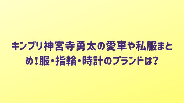 キンプリ神宮寺勇太の愛車や私服まとめ!服・指輪・時計のブランドは?